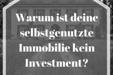 Warum ist deine selbstgenutzte Immobilie kein Investment?