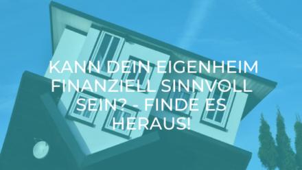 Kann dein Eigenheim finanziell sinnvoll sein? – Finde es heraus!
