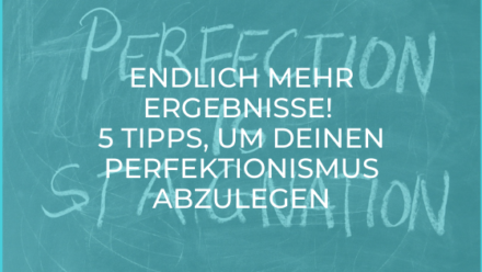 Endlich mehr Ergebnisse! 5 Tipps, um deinen Perfektionismus abzulegen